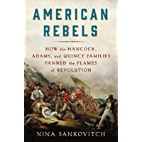 American Rebels: How the Hancock, Adams, and Quincy Families Fanned the Flames of...