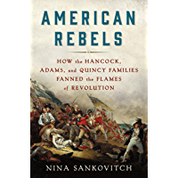 American Rebels: How the Hancock, Adams, and Quincy Families Fanned the Flames of Revolution (English Edition)