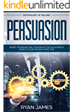 Persuasion: Psychology of Selling - Secret Techniques Only The World's Top Sales People Know To Close The Deal Every Time (Influence, Leadership, Persuasion) (Persuasion Series Book 5)