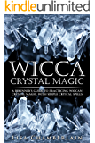 Wicca Crystal Magic: A Beginner's Guide to Practicing Wiccan Crystal Magic, with Simple Crystal Spells (Wicca Books Book…