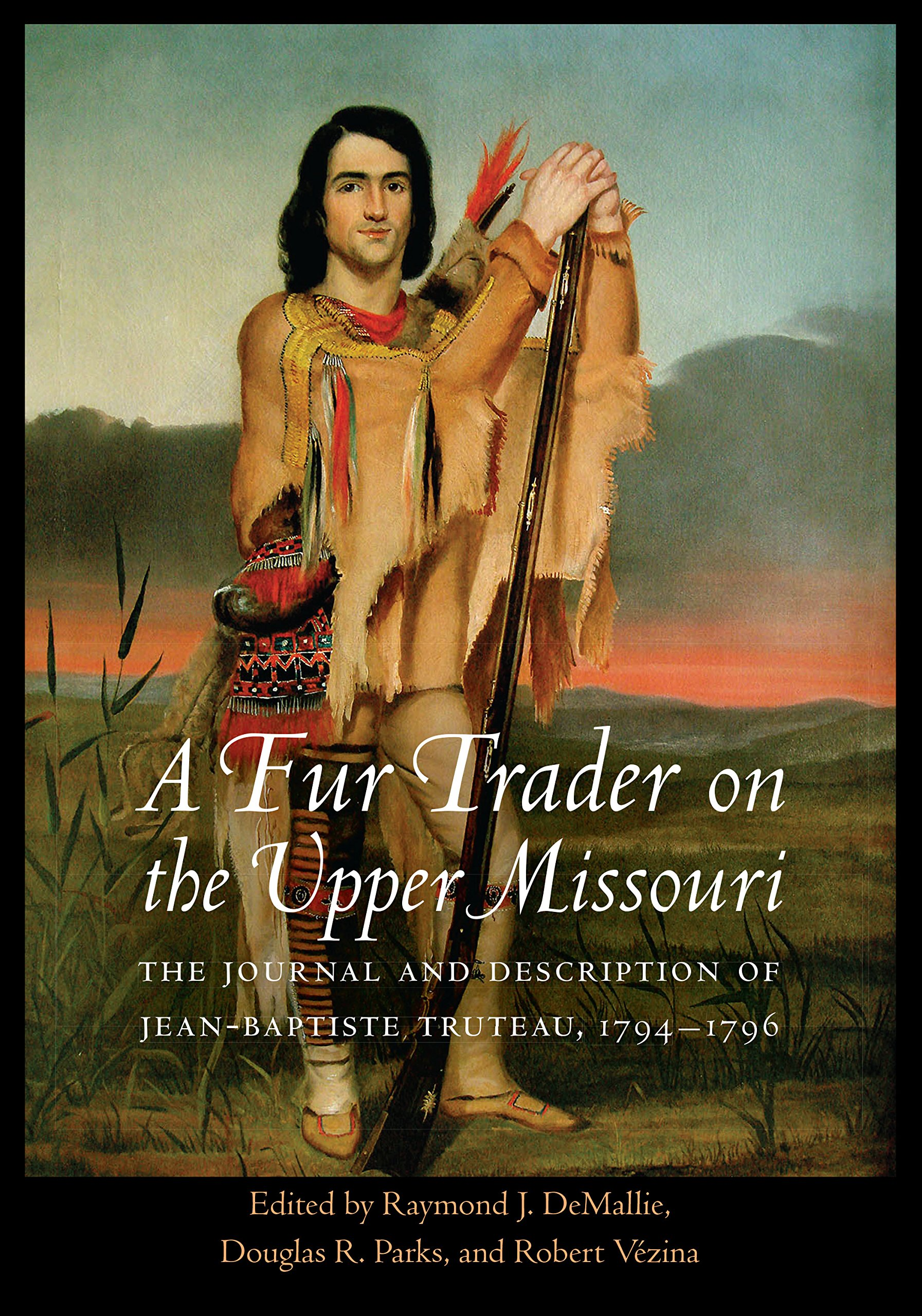 A Fur Trader on the Upper Missouri: The Journal and Description of Jean-Baptiste Truteau, 1794-1796 (Studies in the Anthropology of North American Indians) by University of Nebraska Press