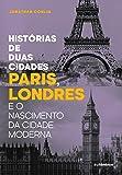 Histórias de Duas Cidades. Paris, Londres e o Nascimento da Cidade Moderna