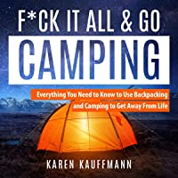 F*ck It All & Go Camping: Everything You Need to Know to Use Backpacking and Camping to Get Away from Life