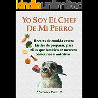 YO SOY EL CHEF DE MI PERRO: RECETAS CASERAS FÁCILES,  RICAS Y NUTRITIVAS PARA TU PERRO