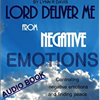 Lord Deliver Me from Negative Emotions: Controlling Negative Emotions and Finding Peace in the Midst of Storms - Negative Self Talk, Book 2