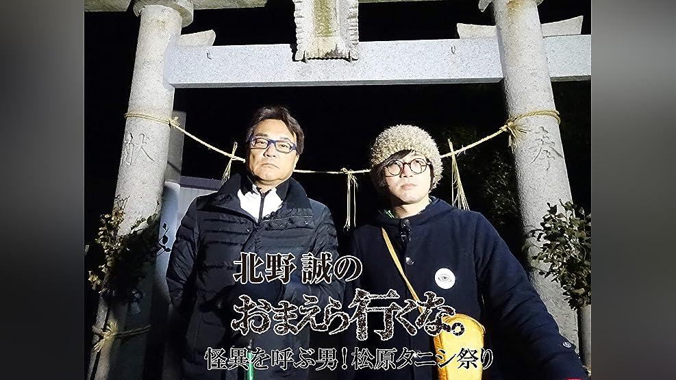 北野誠のおまえら行くな。怪異を呼ぶ男!松原タニシ祭り