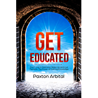 Get Educated: Don't Live in Darkness. Wake Up and Live Fearless - The Power of Gaining Knowledge (English Edition)