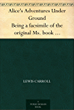 """Alice's Adventures Under Ground Being a facsimile of the original Ms. book afterwards developed into """"Alice's Adventures in Wonderland"""" (English Edition)"""