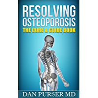 Resolving Osteoporosis: The Cure & Guide Book: A Referenced Guide to Your Body, Life, Mind, Bones, Prevention and Diet While Dealing With Osteoporosis