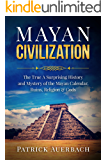 Mayan Civilization: The True And Surprising History and Mystery of the Mayan Calendar, Ruins, Religion & Gods (English Edition)