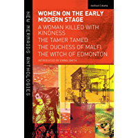 Women on the Early Modern Stage: A Woman Killed with Kindness, The Tamer Tamed, The Duchess of Malfi, The Witch of Edmonton (Play Anthologies) (English Edition)