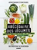 Abécédaire des légumes : Infos et recettes pour les cuisiner toute l'année, 100 recettes au quotidien