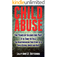 Child Abuse: The Years of Silence Are Past - It is Time to Tell - The Heartbreaking True Story of a Child Sexual Abuse and Rape