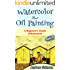 Watercolor And Oil Painting: A Beginner's Guide(Illustrated)- Part-1( Painting, Oil Painting, Watercolor, Pen & Ink)