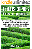 LANDSCAPING IDEAS FOR BEGINNERS: The ultimate beginner's guide to learn how to garden, landscape, and care for your…