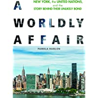 A Worldly Affair: New York, the United Nations, and the Story Behind Their Unlikely Bond