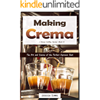 Making Crema: The Art and Science of the Perfect Espresso Shot (I Know Coffee Book 5)