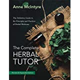 The Complete Herbal Tutor: The Definitive Guide to the Principles and Practices of Herbal Medicine - Second Edition