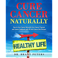 Cure Cancer Naturally: How to Cure Cancer Naturally - Cure Cancer Program and Cancer Cookbook with 101 Anti Cancer Diet Recipes