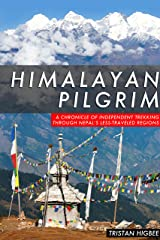 Himalayan Pilgrim: A Chronicle of Independent Trekking Through Nepal's Less-Traveled Regions Kindle Edition