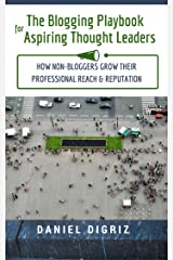 The Blogging Playbook for Aspiring Thought Leaders: How Non-Bloggers Grow Their Professional Reach & Reputation Kindle Edition