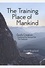 The Training Place of Mankind: God's Creation Explained For Normal Folk The Textbook Kindle Edition