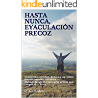 HASTA NUNCA, EYACULACIÓN PRECOZ: Compendio científico, directo y sin rodeos hacia la solución definitiva