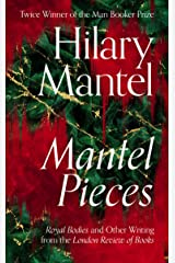 Mantel Pieces: THE NEW BOOK FROM THE SUNDAY TIMES BEST SELLING AUTHOR OF THE WOLF HALL TRILOGY AND THE BOOKER PRIZE 2020 LONGLISTED THE MIRROR AND THE LIGHT Kindle Edition