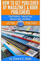 How to Get Published by Magazines & Book Publishers: Find Markets, Submit Your Manuscripts, and More (Getting Published 1) Kindle Edition