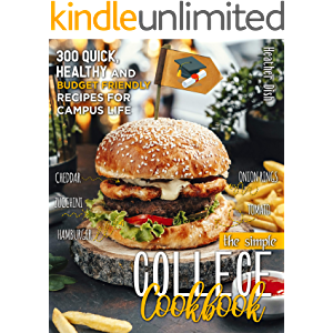The Simple College Cookbook: 300 QUICK, HEALTHY AND BUDGET-FRIENDLY RECIPES FOR CAMPUS LIFE