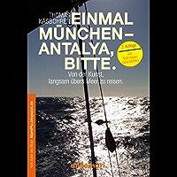 Einmal München - Antalya, bitte. 2. Auflage: Von der Kunst, langsam übers Meer zu reisen.