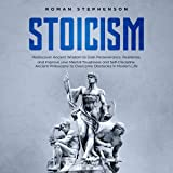 Stoicism: Rediscover Ancient Wisdom to Gain Perseverance, Resilience, and Improve Your Mental Toughness and Self-Discipline. Ancient Philosophy to Overcome Obstacles in Modern Life