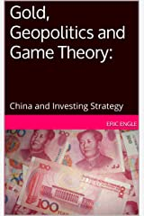 Gold, Geopolitics and Game Theory:: China and Investing Strategy Kindle Edition