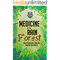 Medicine Of The Rain Forest: Ancient Medicine From The Amazon Rain Forest (Rainforest Medicine - Herbal Remedies - Natural Cures - Spiritual Healing)