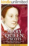 Mary Queen of Scots: The True Story of the Life & Time of Mary Stuart of Scotland (Royalty Biography & British History)