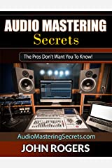 Audio Mastering Secrets: The Pros Don't Want You To Know! (Home Recording Studio, Audio Engineering, Music Production Secrets Series: Book 1) Kindle Edition