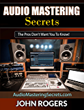 Audio Mastering Secrets: The Pros Don't Want You To Know! (Home Recording Studio, Audio Engineering, Music Production Secrets Series: Book 1) (English Edition)