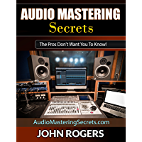 Audio Mastering Secrets: The Pros Don't Want You To Know! (Home Recording Studio, Audio Engineering, Music Production… book cover