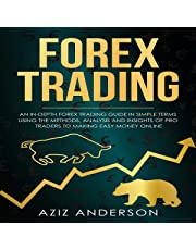 Forex Trading: An In-Depth Forex Trading Guide in Simple Terms Using the Methods, Analysis and Insights of Pro Traders to Making Easy Money Online