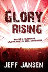 Glory Rising: Walking in the Realm of Creative Miracles, Signs and Wonders Kindle Edition