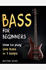 Bass For Beginners: How To Play The Bass In 7 Simple Steps Even If You've Never Picked Up A Bass Before Kindle Edition
