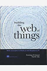 Building the Web of Things: With examples in Node.js and Raspberry Pi Paperback