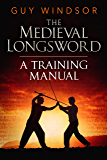 The Medieval Longsword: A Training Manual (Mastering the Art of Arms Book 2)