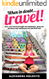 When in doubt ... Travel!: How solo travel taught me happiness, my life purpose and awakened my spiritual self