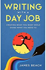 Writing With a Day Job: Creating What You Want While Doing What You Need To Kindle Edition
