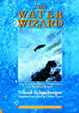 The Water Wizard – The Extraordinary Properties of Natural Water: Volume 1 of Renowned Environmentalist Viktor Schauberger's Eco-Technology Series