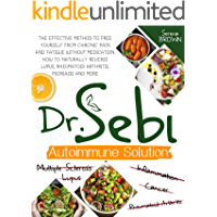 Dr. Sebi Autoimmune Solution: The Effective Method to Free Yourself From Chronic Pain and Fatigue Without Medication…