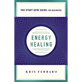 Energy Healing: Simple and Effective Practices to Become Your Own Healer (A Start Here Guide) (A Start Here Guide for Beginne