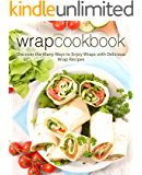 Wrap Cookbook: Discover the Many Ways to Enjoy Wraps with Delicious Wrap Recipes