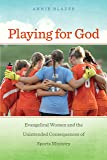 Playing for God: Evangelical Women and the Unintended Consequences of Sports Ministry (North American Religions)